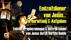 Bertha Dudde-Endzeit Diener von Jesus-Vorlaufer-Vorbereitung-Aufgaben-Prophezeiungen Instruktionen Jesus Christus