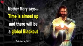2021-10-14 - Time is almost up-Global Blackout worldwide-Internet Communications-Message from Mother Mary